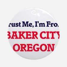 Trust Me, I'm from Baker City Orego Round Ornament