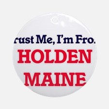 Trust Me, I'm from Holden Maine Round Ornament