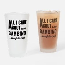 All I care about is my Bambino Drinking Glass