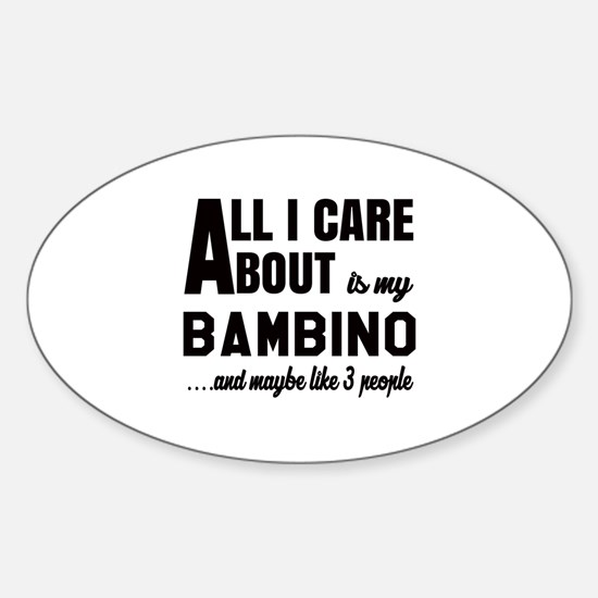 All I care about is my Bambino Sticker (Oval)
