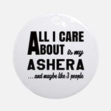 All I care about is my Ashera Round Ornament