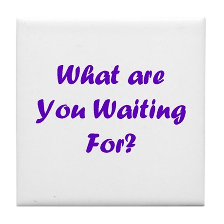 What Are You Waiting For? Tile Coaster