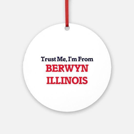 Trust Me, I'm from Berwyn Illinois Round Ornament