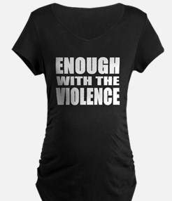 ENOUGH with the VIOLENCE Maternity T-Shirt
