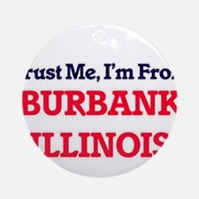 Trust Me, I'm from Burbank Illinois Round Ornament