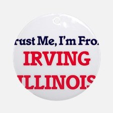 Trust Me, I'm from Irving Illinois Round Ornament