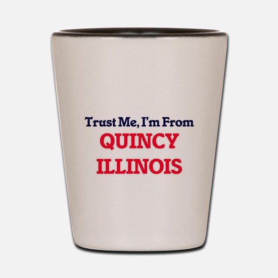 Trust Me, I'm from Quincy Illinois Shot Glass