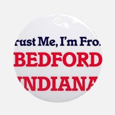 Trust Me, I'm from Bedford Indiana Round Ornament