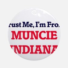 Trust Me, I'm from Muncie Indiana Round Ornament