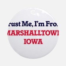 Trust Me, I'm from Marshalltown Iow Round Ornament