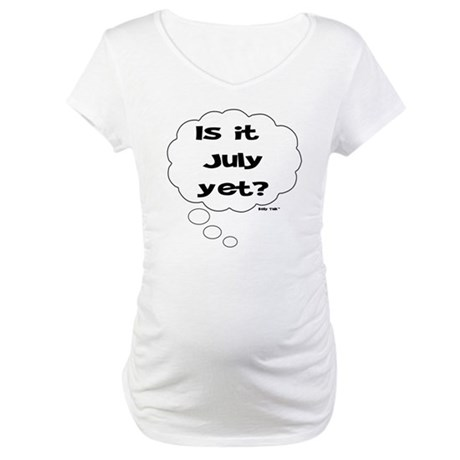 IS IT JULY YET? Maternity T-Shirt