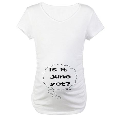 IS IT JUNE YET? Maternity T-Shirt