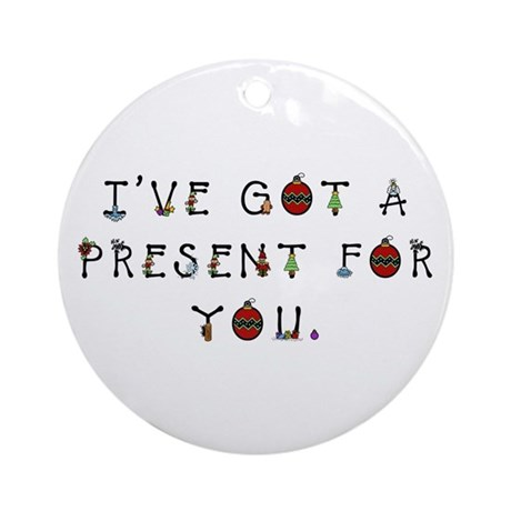 I've Got a Present for You Ornament (Round)