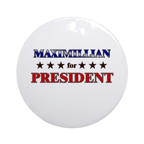 MAXIMILLIAN for president Ornament (Round)
