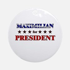 MAXIMILIAN for president Ornament (Round)