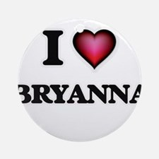 I Love Bryanna Round Ornament