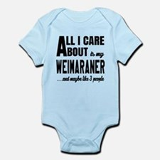 All I care about is my Weimaraner Infant Bodysuit