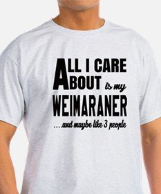 All I care about is my Weimaraner Do T-Shirt