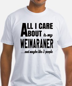 All I care about is my Weimaraner D Shirt