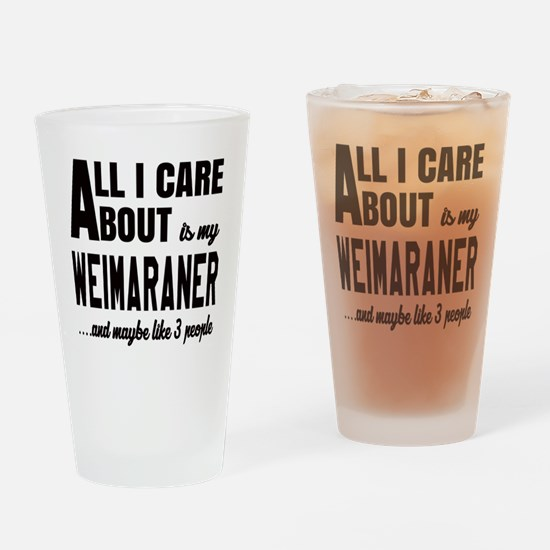 All I care about is my Weimaraner D Drinking Glass