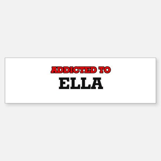 Addicted to Ella Bumper Bumper Bumper Sticker