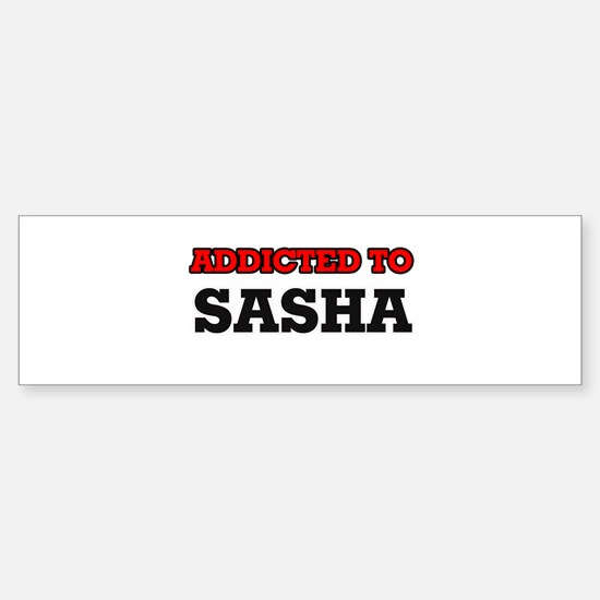 Addicted to Sasha Bumper Bumper Bumper Sticker