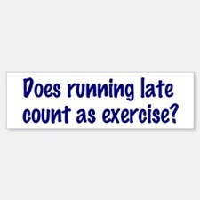 Does running late count as exercise? Bumper Bumper Sticker