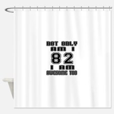 Not Only 82 I Am Awesome Too Shower Curtain