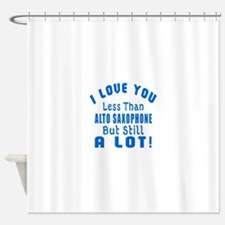 I Love You Less Than Alto Saxophone Shower Curtain