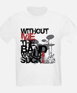 Without me the band would suck -- T-Shirt