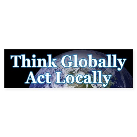 THINK GLOBALLY ACT LOCALLY Bumper Sticker