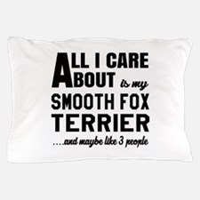 All I care about is my Smooth Fox Terr Pillow Case