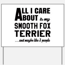 All I care about is my Smooth Fox Terrie Yard Sign