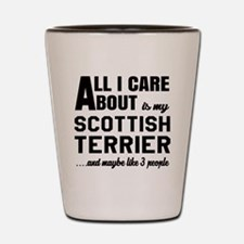 All I care about is my Scottish Terrier Shot Glass