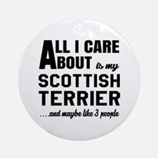 All I care about is my Scottish Ter Round Ornament