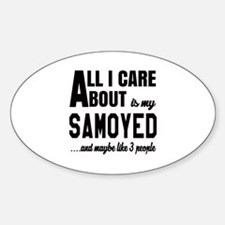 All I care about is my Samoyed Dog Sticker (Oval)