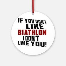 You Don't Like Biathlon I Don't Lik Round Ornament