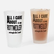 All I care about is my Rottweiler D Drinking Glass