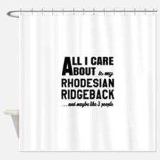 All I care about is my Rhodesian Ri Shower Curtain