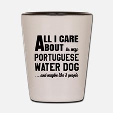 All I care about is my Portuguese Water Shot Glass