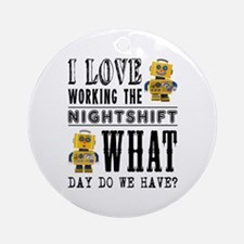 I Love working the nightshift - wha Round Ornament
