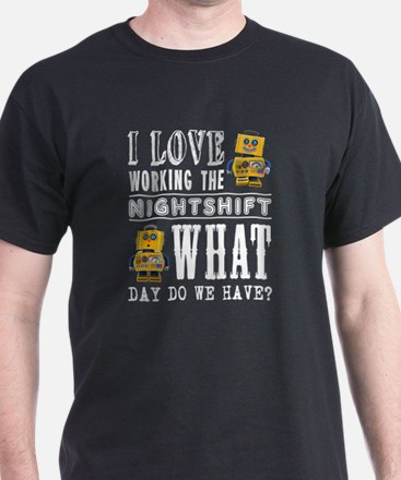 I Love working the nightshift - what day d T-Shirt