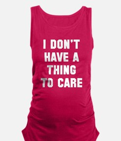 I don't have a thing to care Maternity Tank Top