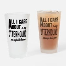 All I care about is my Otterhound D Drinking Glass