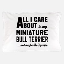 All I care about is my Miniature Bull Pillow Case