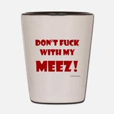 Don't FUCK with my MEEZ! Shot Glass