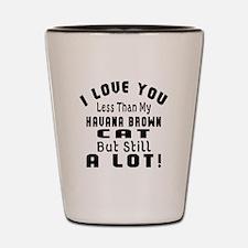 I Love You Less Than My Havana Brown Ca Shot Glass