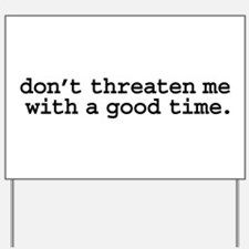 don't threaten me with a good time. Yard Sign
