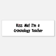 Kiss Me: Criminology Teacher Bumper Bumper Bumper Sticker