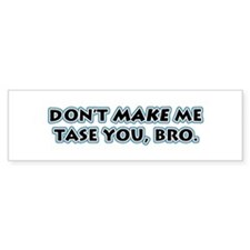 Don't Make Me Tase You, Bro! Bumper Bumper Sticker